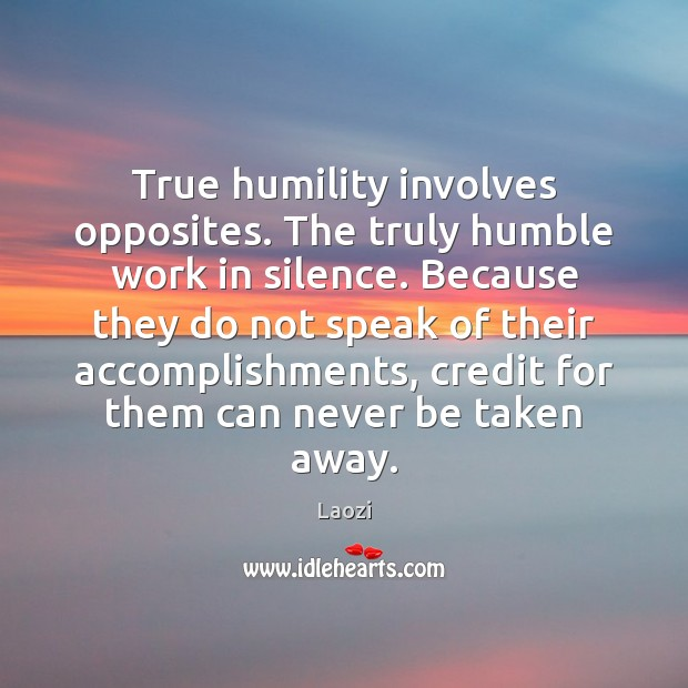 Image, True humility involves opposites. The truly humble work in silence. Because they