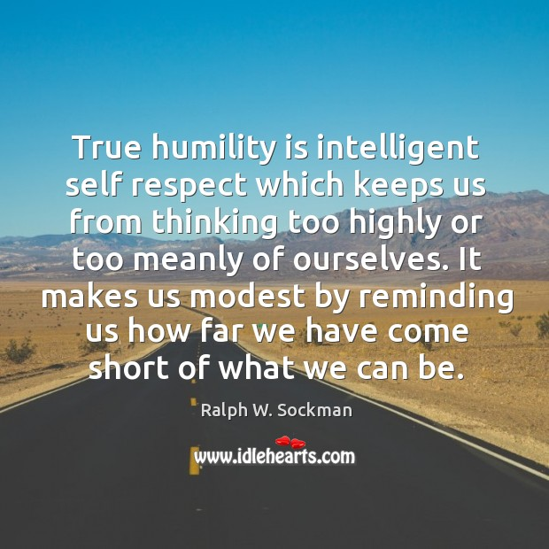 True humility is intelligent self respect which keeps us from thinking too highly or too meanly of ourselves. Ralph W. Sockman Picture Quote