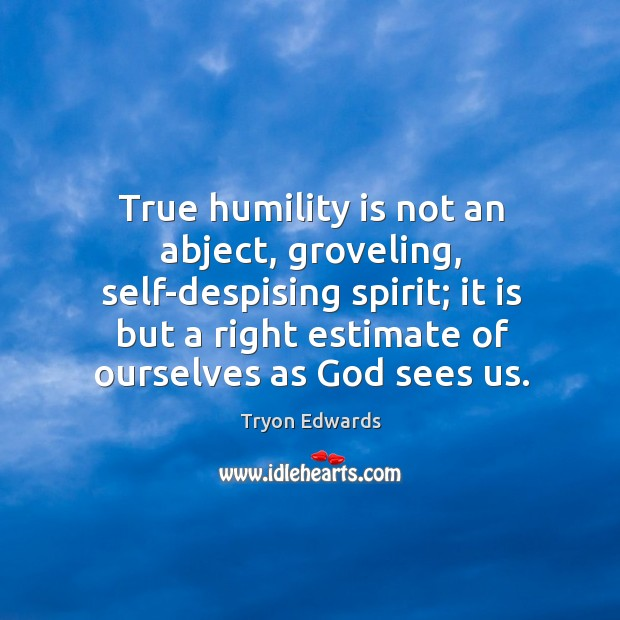 True humility is not an abject, groveling, self-despising spirit; it is but Tryon Edwards Picture Quote
