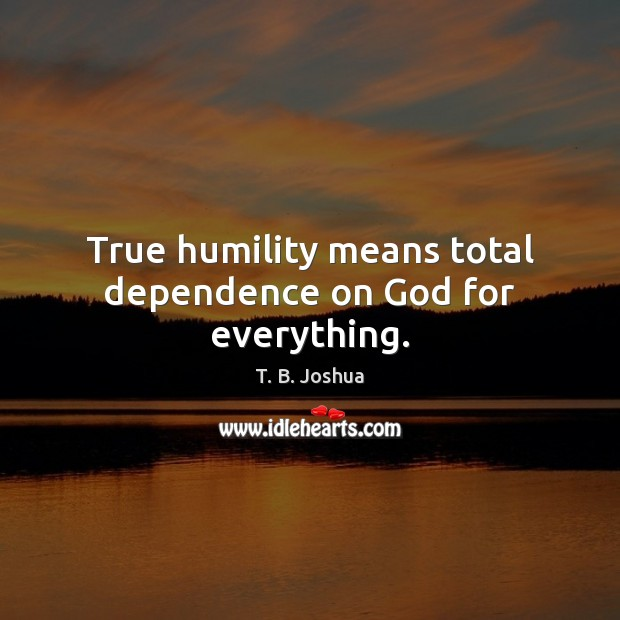 True humility means total dependence on God for everything. T. B. Joshua Picture Quote