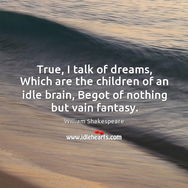 True, I talk of dreams, Which are the children of an idle Image