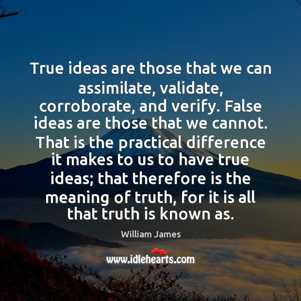 True ideas are those that we can assimilate, validate, corroborate, and verify. William James Picture Quote