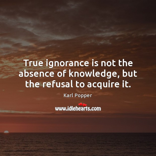 True ignorance is not the absence of knowledge, but the refusal to acquire it. Karl Popper Picture Quote