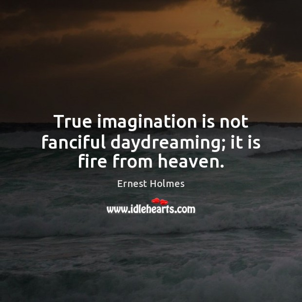 True imagination is not fanciful daydreaming; it is fire from heaven. Ernest Holmes Picture Quote