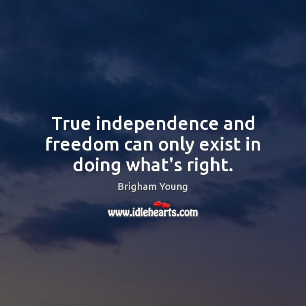 True independence and freedom can only exist in doing what's right. Brigham Young Picture Quote