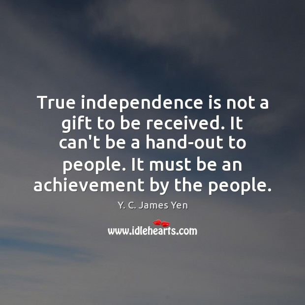 True independence is not a gift to be received. It can't be Independence Quotes Image