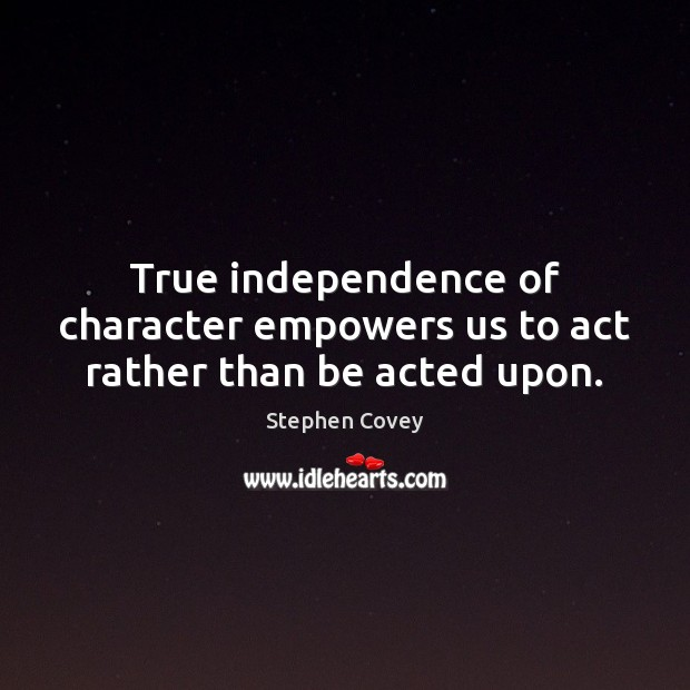 True independence of character empowers us to act rather than be acted upon. Image