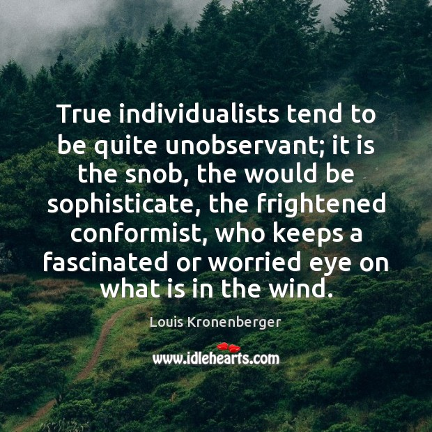 True individualists tend to be quite unobservant; it is the snob, the Louis Kronenberger Picture Quote