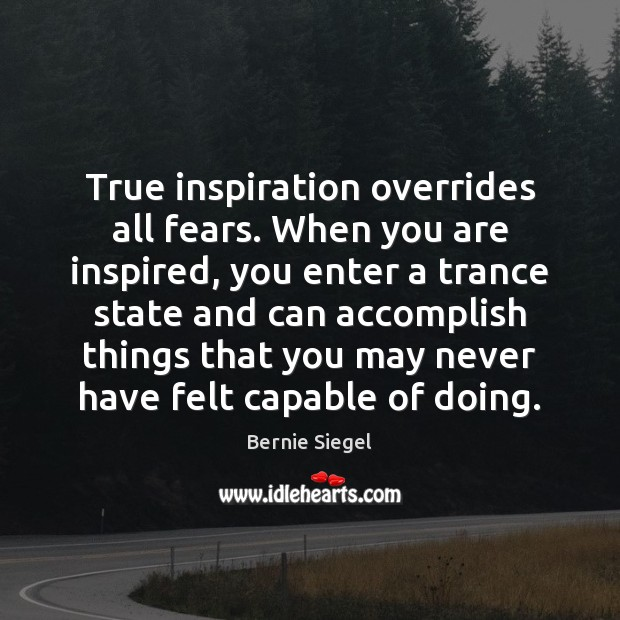 Image, True inspiration overrides all fears. When you are inspired, you enter a