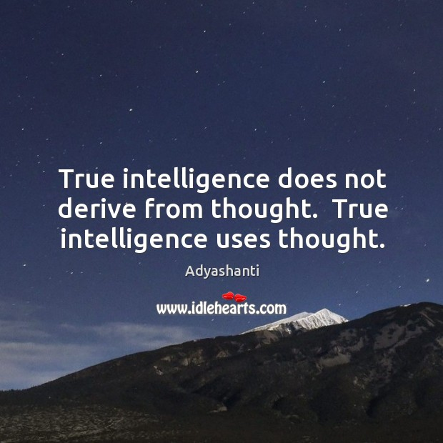True intelligence does not derive from thought.  True intelligence uses thought. Image