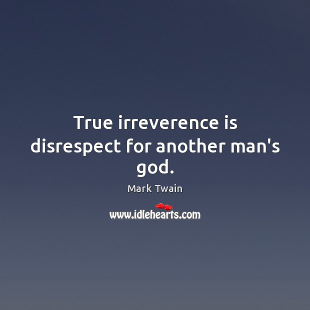 Image, True irreverence is disrespect for another man's God.