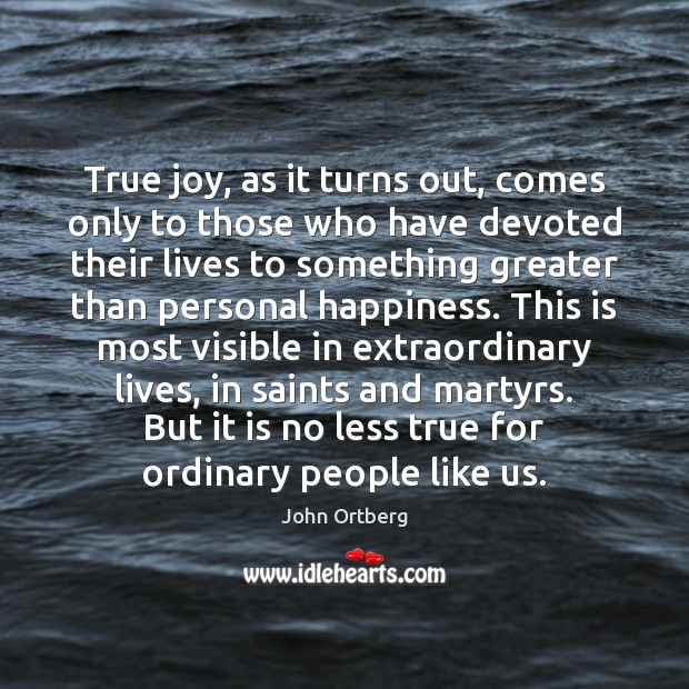 True joy, as it turns out, comes only to those who have John Ortberg Picture Quote