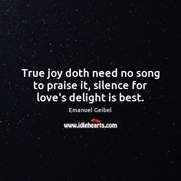 True joy doth need no song to praise it, silence for love's delight is best. True Joy Quotes Image