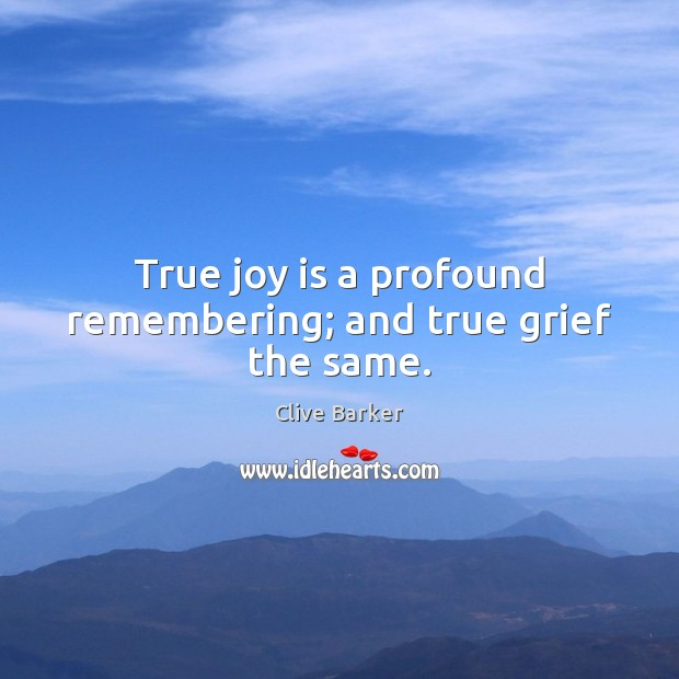 True joy is a profound remembering; and true grief the same. True Joy Quotes Image