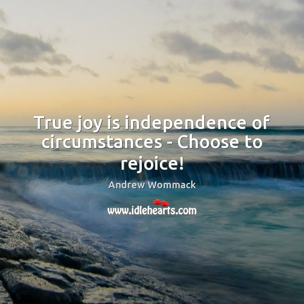 True joy is independence of circumstances – Choose to rejoice! True Joy Quotes Image