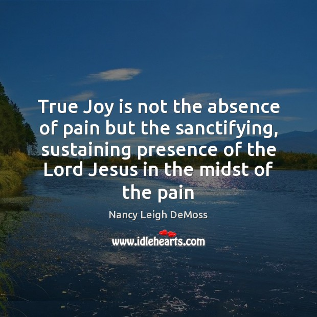 True Joy is not the absence of pain but the sanctifying, sustaining Joy Quotes Image