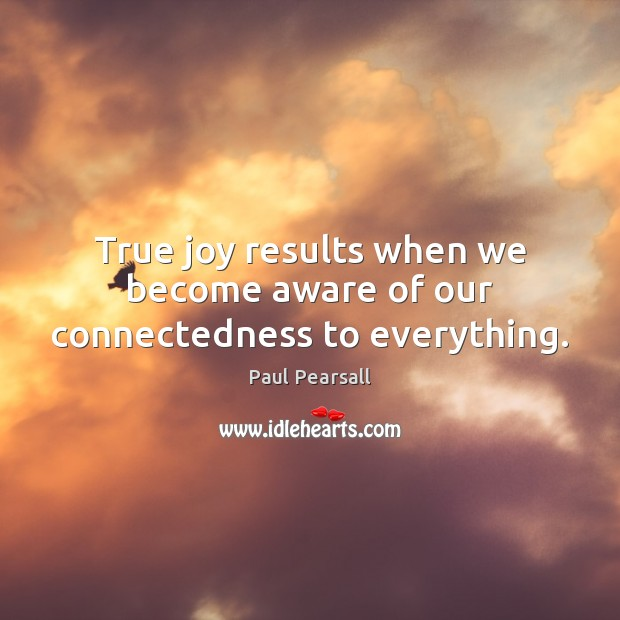 True joy results when we become aware of our connectedness to everything. True Joy Quotes Image