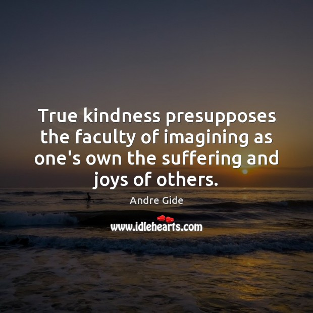 True kindness presupposes the faculty of imagining as one's own the suffering Andre Gide Picture Quote