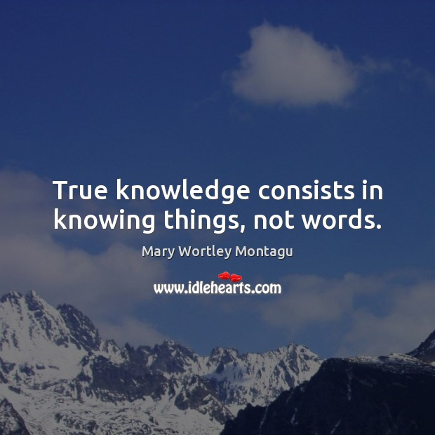True knowledge consists in knowing things, not words. Mary Wortley Montagu Picture Quote