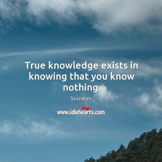 Image, True knowledge exists in knowing that you know nothing.