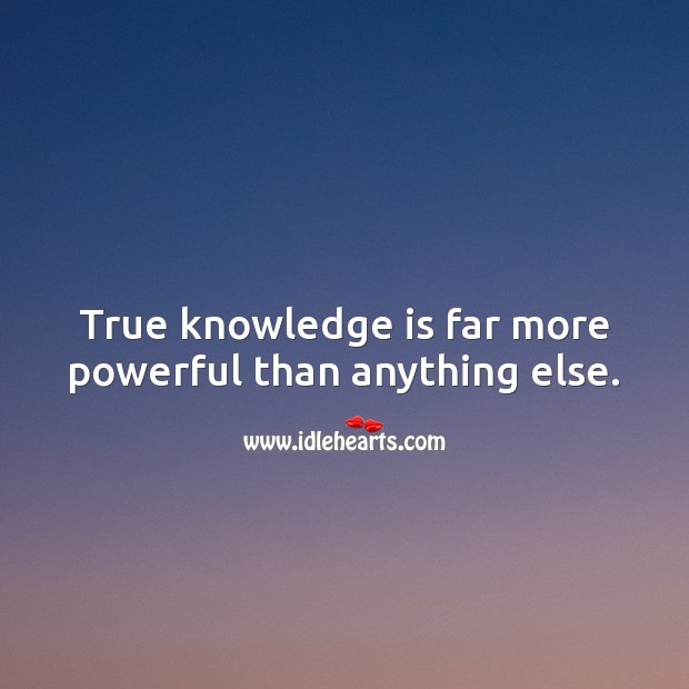 Image, True knowledge is far more powerful than anything else.
