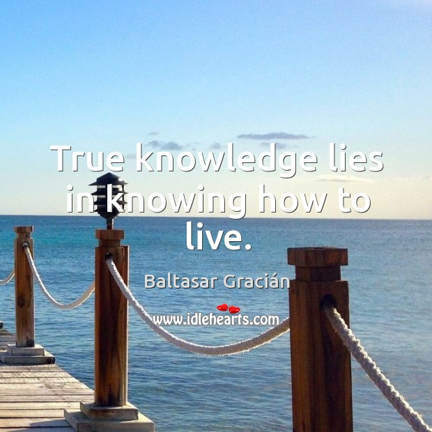 True knowledge lies in knowing how to live. Image