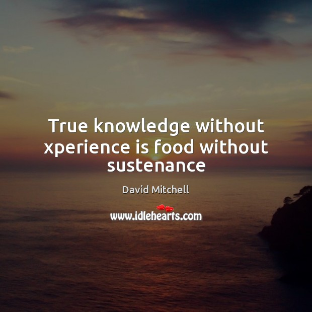 Image, True knowledge without xperience is food without sustenance