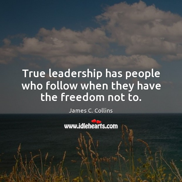 True leadership has people who follow when they have the freedom not to. James C. Collins Picture Quote