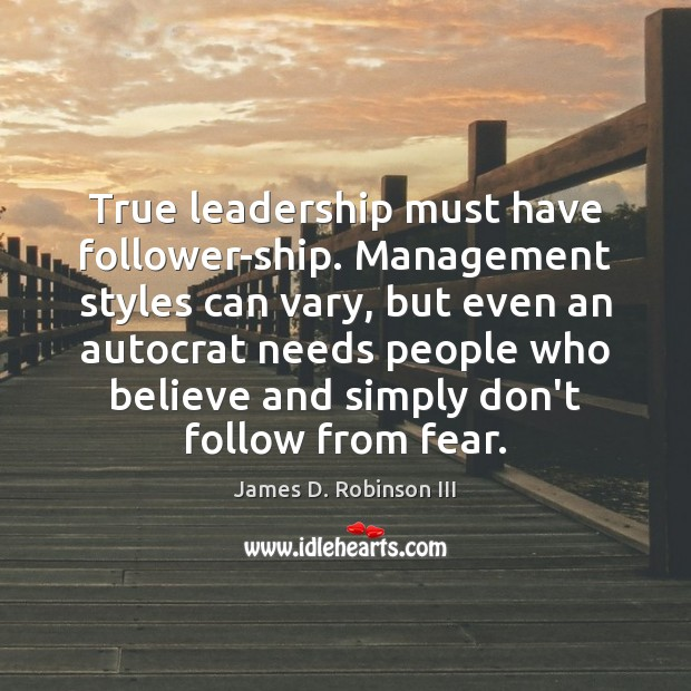 True leadership must have follower-ship. Management styles can vary, but even an Image