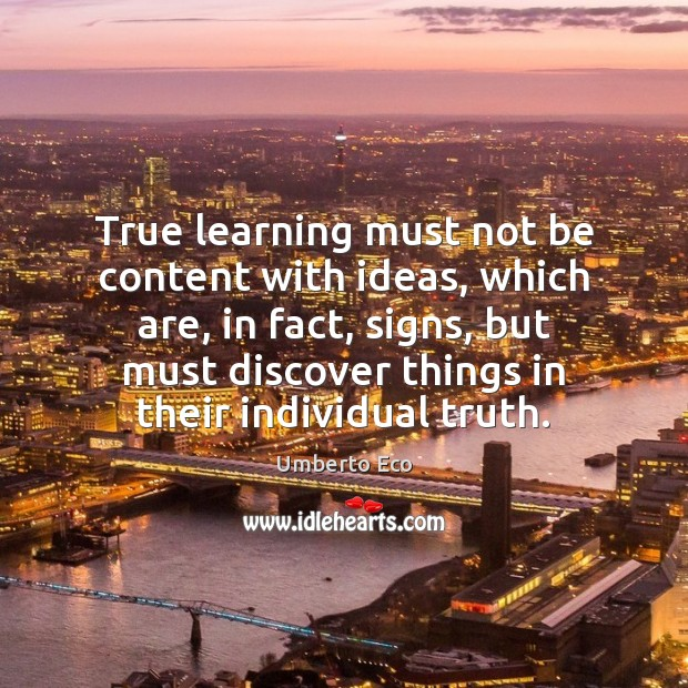 True learning must not be content with ideas, which are, in fact, Image