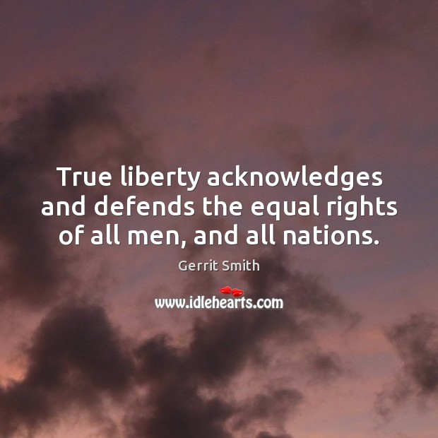 Image, True liberty acknowledges and defends the equal rights of all men, and all nations.