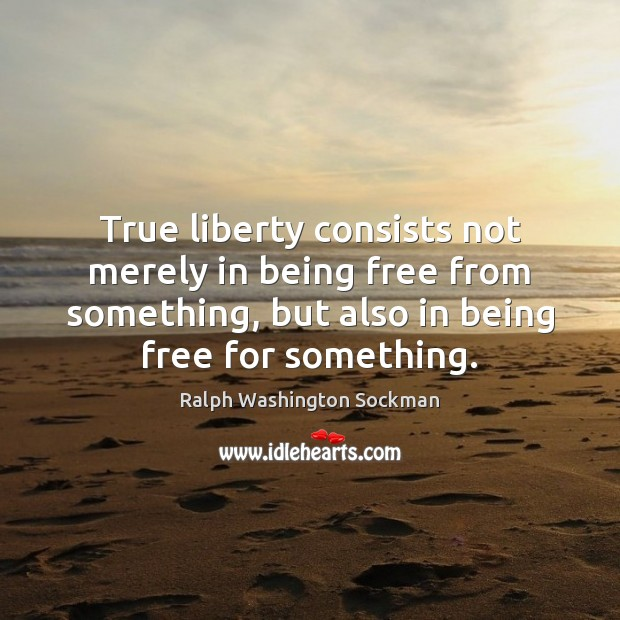 Image, True liberty consists not merely in being free from something, but also