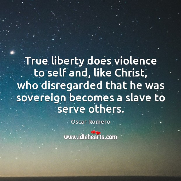 True liberty does violence to self and, like Christ, who disregarded that Oscar Romero Picture Quote
