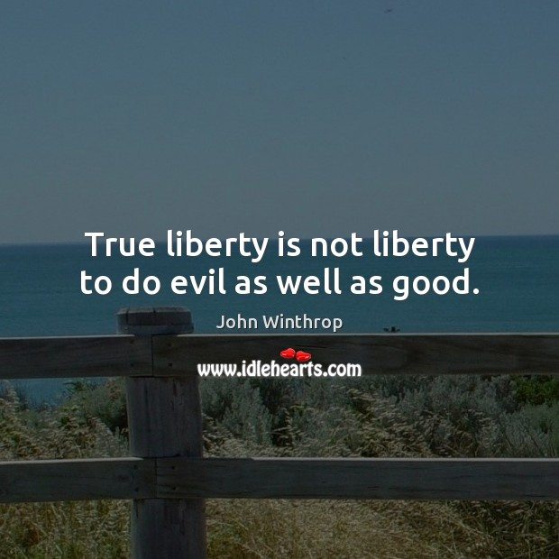 True liberty is not liberty to do evil as well as good. John Winthrop Picture Quote