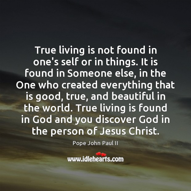 True living is not found in one's self or in things. It Pope John Paul II Picture Quote