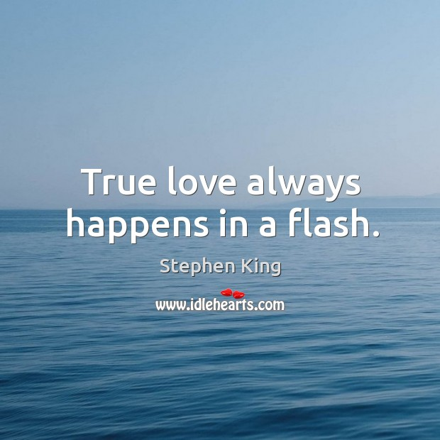 True love always happens in a flash. Stephen King Picture Quote