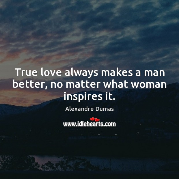 True love always makes a man better, no matter what woman inspires it. No Matter What Quotes Image