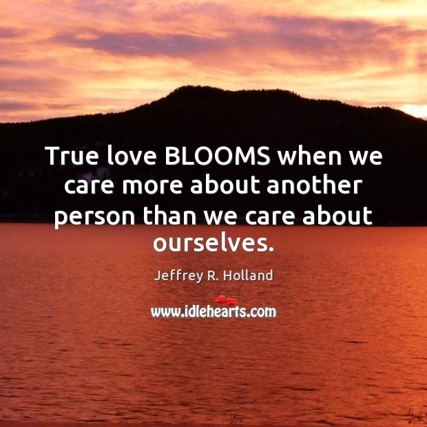 Image, True love BLOOMS when we care more about another person than we care about ourselves.