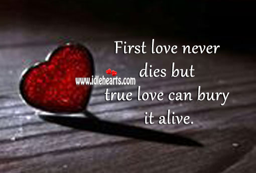 Image, True love can bury first love alive.