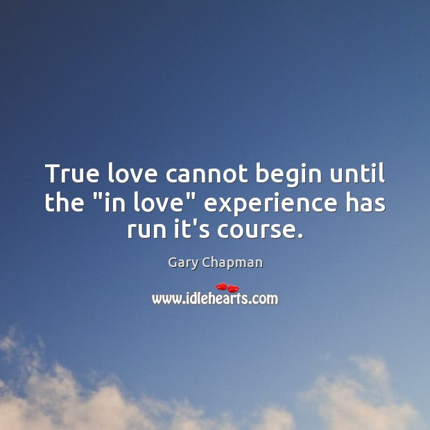 "Image, True love cannot begin until the ""in love"" experience has run it's course."