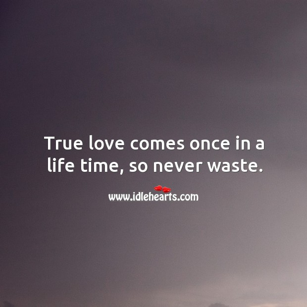 Image, True love comes once in a life time, so never waste.