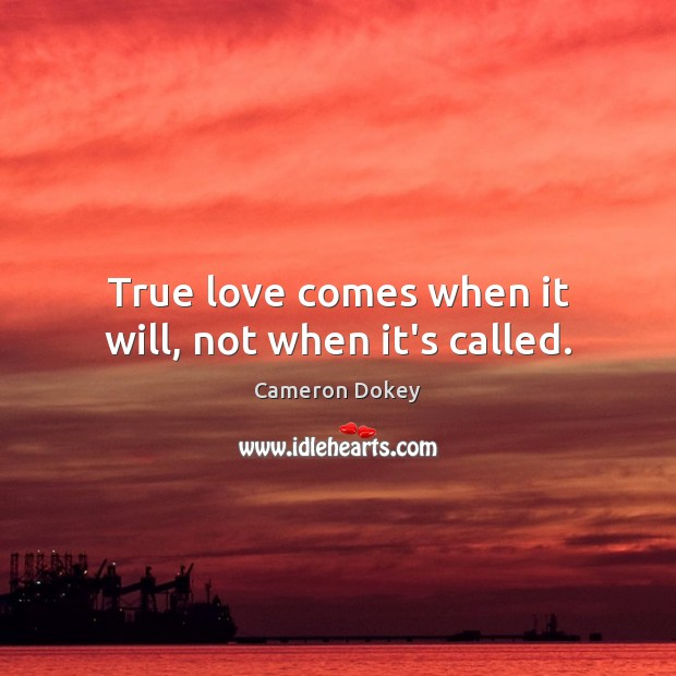 Image, True love comes when it will, not when it's called.