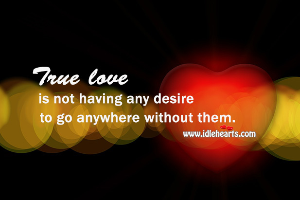 Image, True love is not having any desire to go anywhere without them.