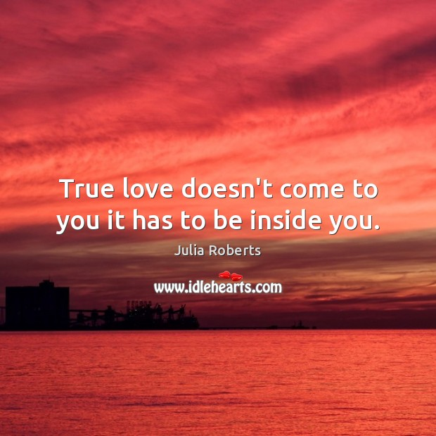 True love doesn't come to you it has to be inside you. Julia Roberts Picture Quote