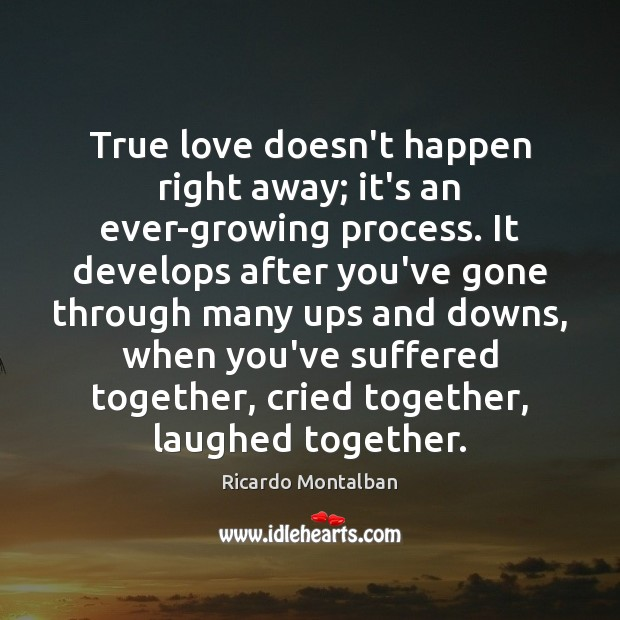 True love doesn't happen right away; it's an ever-growing process. It develops Ricardo Montalban Picture Quote