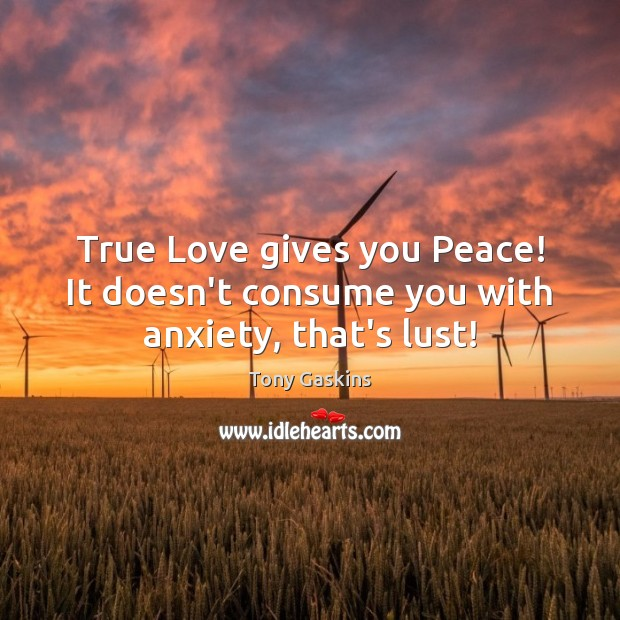 True Love gives you Peace! It doesn't consume you with anxiety, that's lust! Tony Gaskins Picture Quote