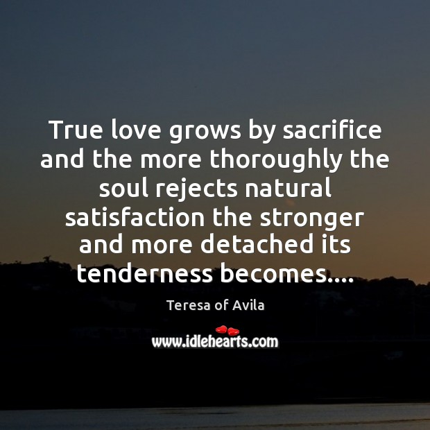 True love grows by sacrifice and the more thoroughly the soul rejects Teresa of Avila Picture Quote