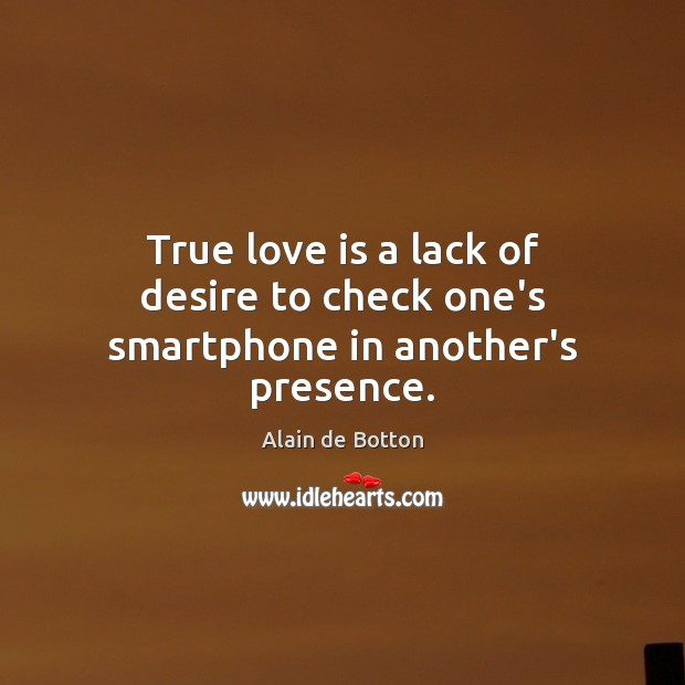 True love is a lack of desire to check one's smartphone in another's presence. Alain de Botton Picture Quote