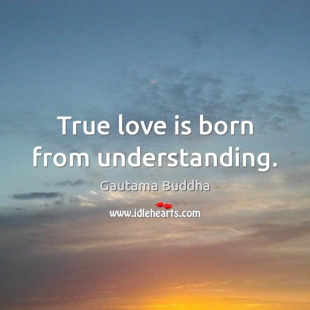 True love is born from understanding. Gautama Buddha Picture Quote