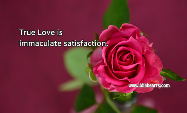 True Love Is Immaculate Satisfaction.
